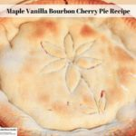 Maple Vanilla Bourbon Cherry Pie From Scratch