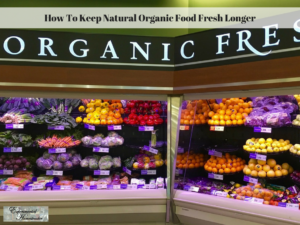 How To Keep Natural Organic Food Fresher Longer