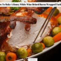 How To Make A Honey White Wine Brined Bacon Wrapped Turkey
