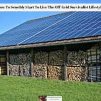How To Sensibly Start To Live The Off-Grid Survivalist Lifestyle